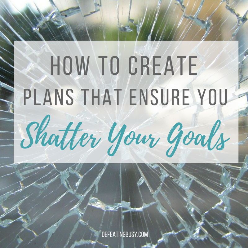 How to Create Plans That Ensure You Shatter Your Goals