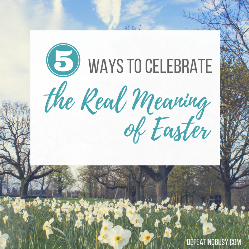 5 Simple Ways to Celebrate the Real Meaning of Easter