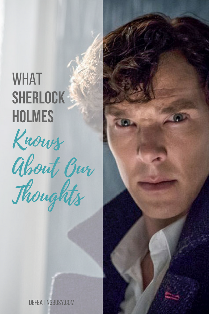 What Sherlock Holmes Knows About Our Thoughts Defeating Busy
