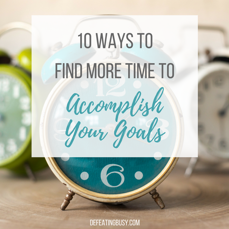 10 Ways to Find More Time to Accomplish Your Goals