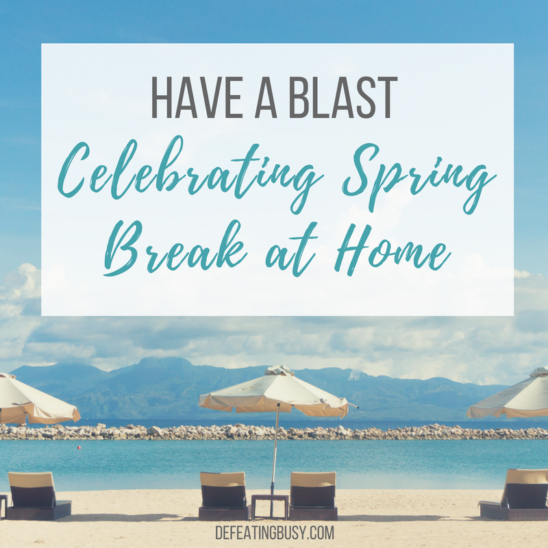 Have a Blast Celebrating Spring Break at Home