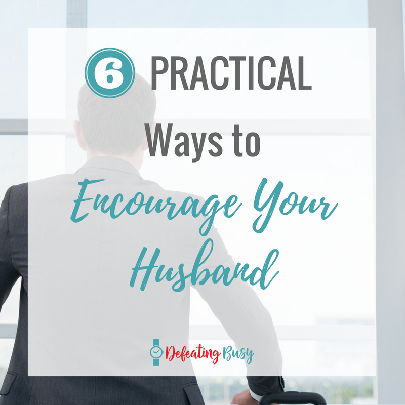 6 Practical Ways to Encourage Your Husband